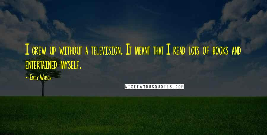 Emily Watson quotes: I grew up without a television. It meant that I read lots of books and entertained myself.