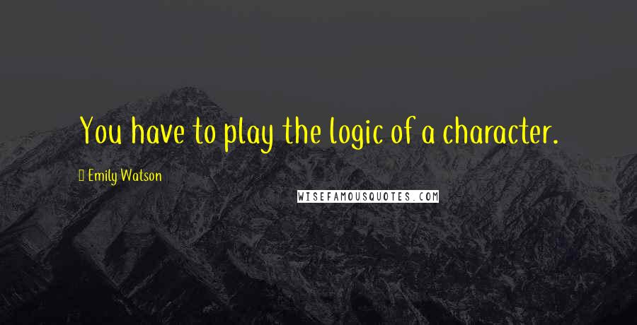 Emily Watson quotes: You have to play the logic of a character.