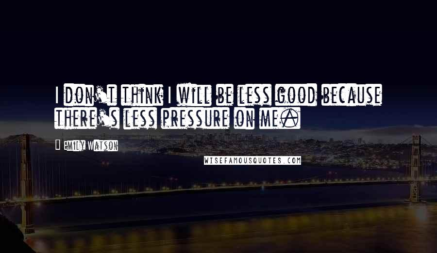 Emily Watson quotes: I don't think I will be less good because there's less pressure on me.