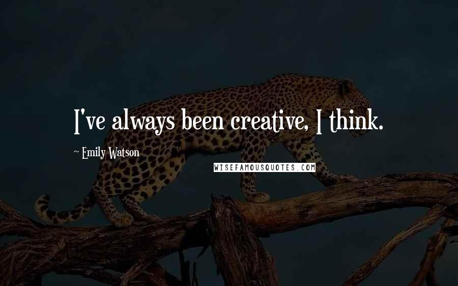 Emily Watson quotes: I've always been creative, I think.