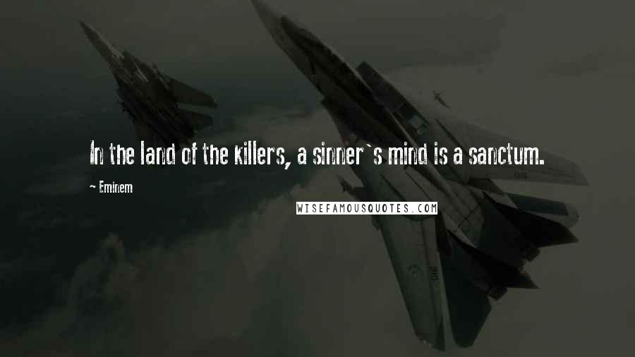 Eminem quotes: In the land of the killers, a sinner's mind is a sanctum.