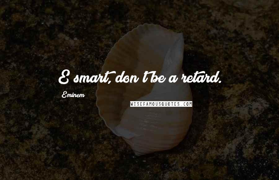 Eminem quotes: E smart, don't be a retard.