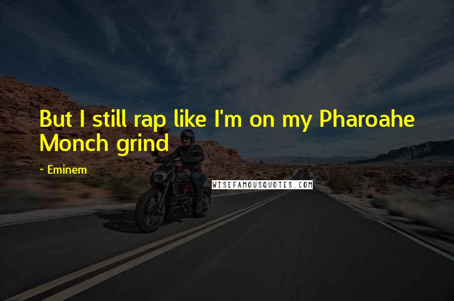 Eminem quotes: But I still rap like I'm on my Pharoahe Monch grind