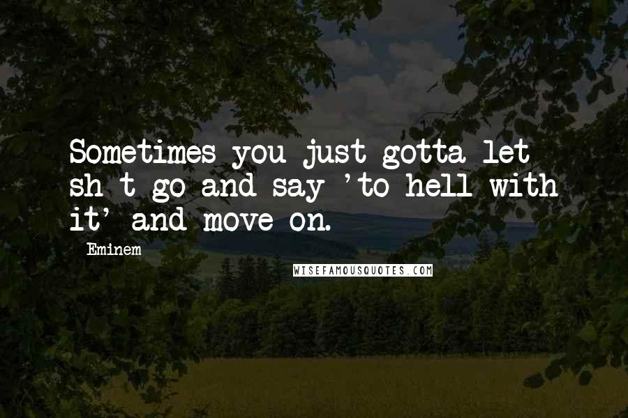 Eminem quotes: Sometimes you just gotta let sh-t go and say 'to hell with it' and move on.