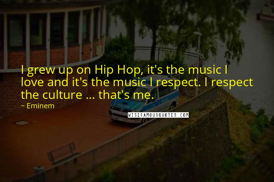 Eminem quotes: I grew up on Hip Hop, it's the music I love and it's the music I respect. I respect the culture ... that's me.