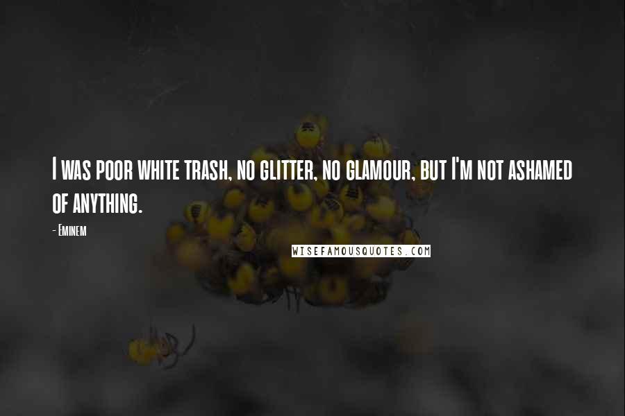 Eminem quotes: I was poor white trash, no glitter, no glamour, but I'm not ashamed of anything.
