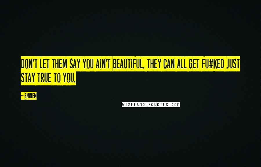 Eminem quotes: Don't let them say you ain't beautiful. They can all get fu#ked just stay true to you.
