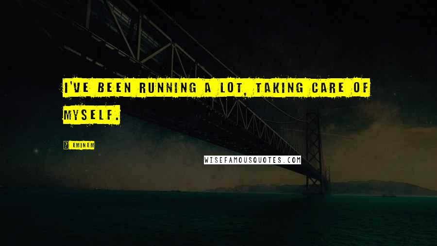 Eminem quotes: I've been running a lot, taking care of myself.