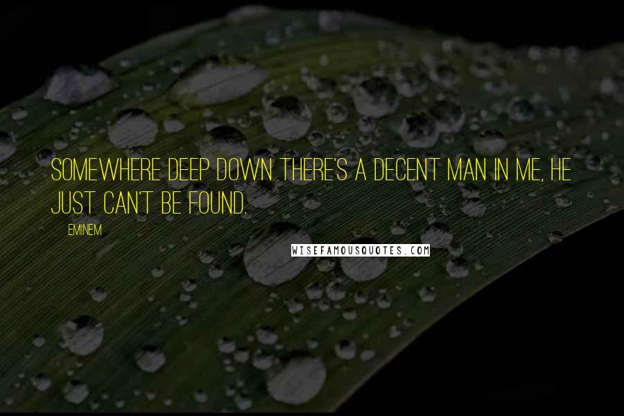Eminem quotes: Somewhere deep down there's a decent man in me, he just can't be found.