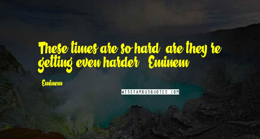 Eminem quotes: These times are so hard, are they're getting even harder.~ Eminem