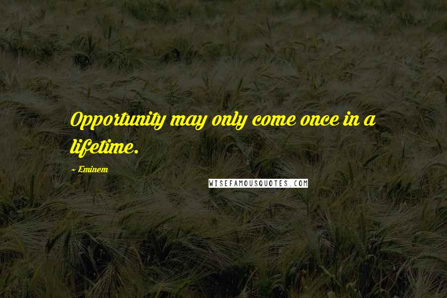 Eminem quotes: Opportunity may only come once in a lifetime.