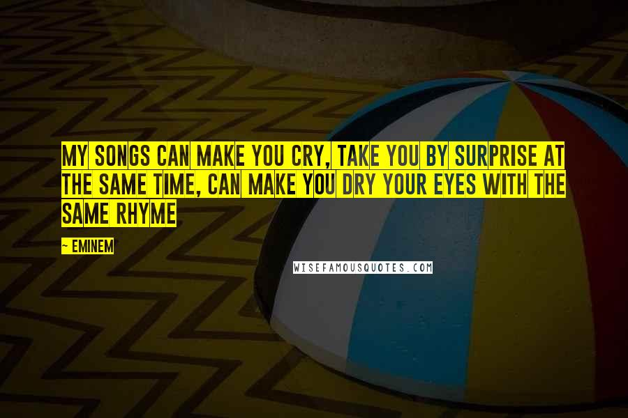 Eminem quotes: My songs can make you cry, take you by surprise at the same time, can make you dry your eyes with the same rhyme
