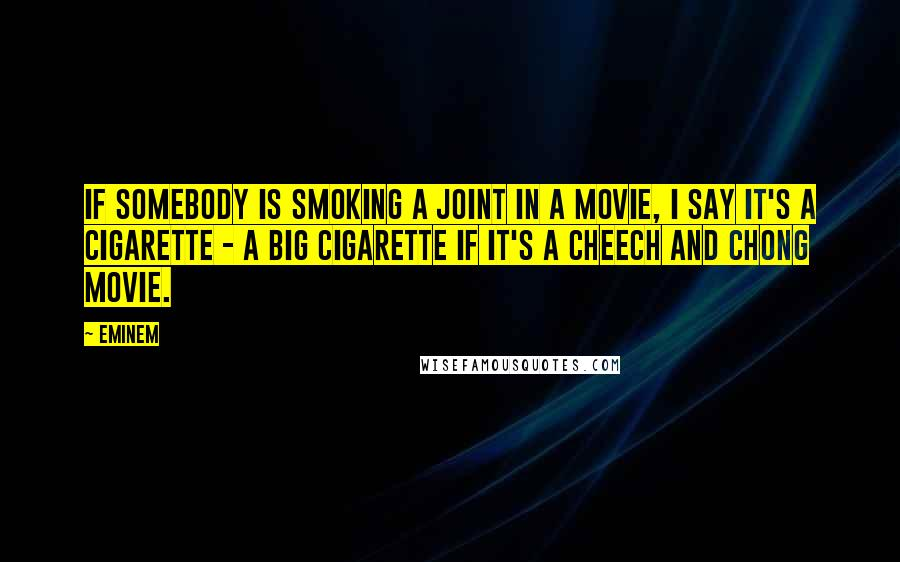 Eminem quotes: If somebody is smoking a joint in a movie, I say it's a cigarette - a big cigarette if it's a Cheech and Chong movie.