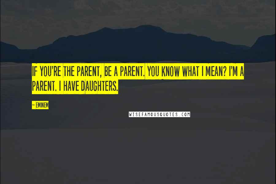 Eminem quotes: If you're the parent, be a parent. You know what I mean? I'm a parent. I have daughters.