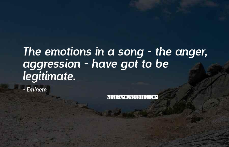 Eminem quotes: The emotions in a song - the anger, aggression - have got to be legitimate.