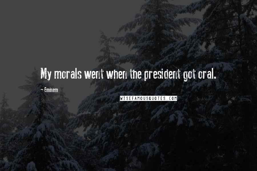 Eminem quotes: My morals went when the president got oral.