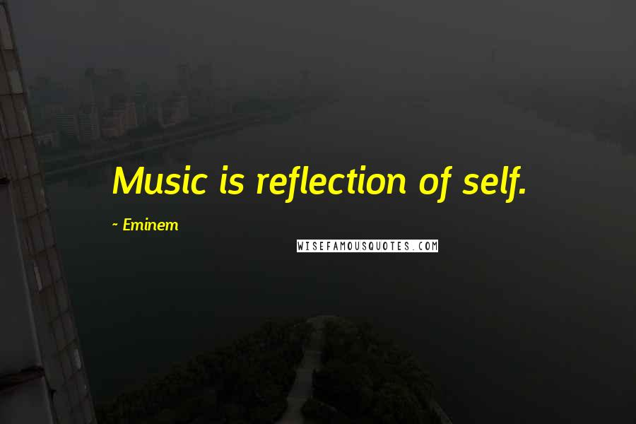Eminem quotes: Music is reflection of self.