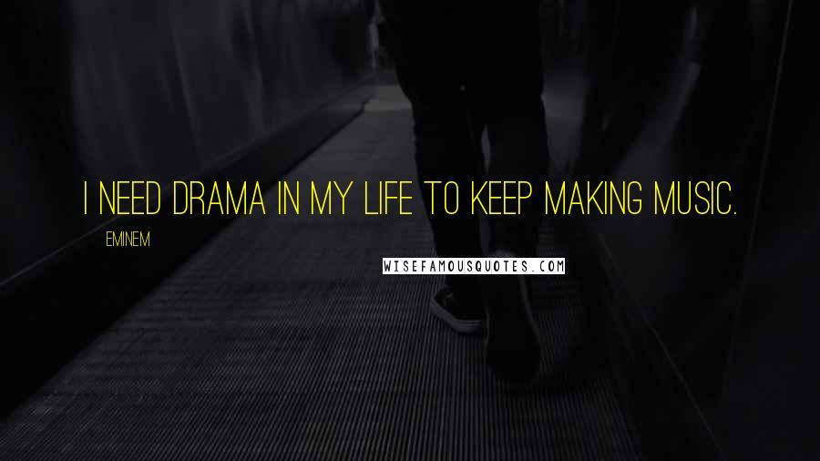 Eminem quotes: I need drama in my life to keep making music.