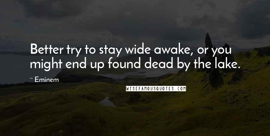 Eminem quotes: Better try to stay wide awake, or you might end up found dead by the lake.