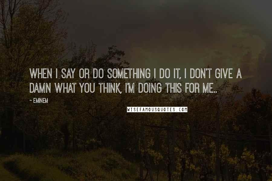Eminem quotes: When I say or do something I do it, I don't give a damn what you think, I'm doing this for me..