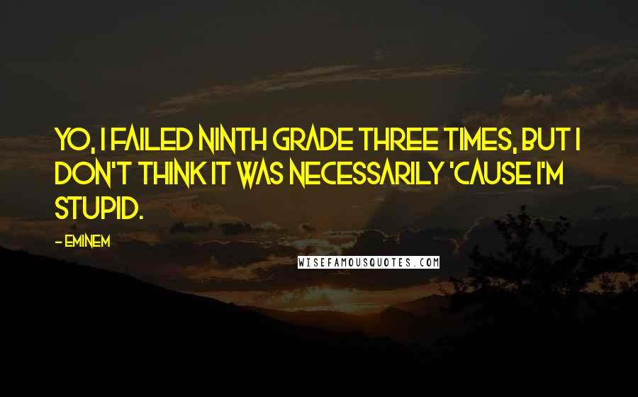 Eminem quotes: Yo, I failed ninth grade three times, but I don't think it was necessarily 'cause I'm stupid.