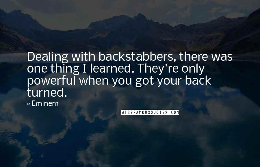 Eminem quotes: Dealing with backstabbers, there was one thing I learned. They're only powerful when you got your back turned.