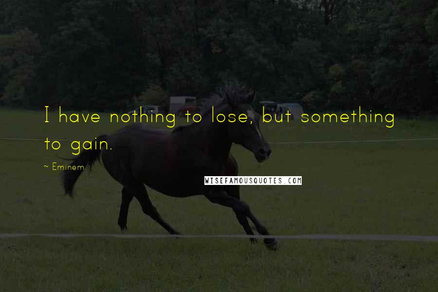 Eminem quotes: I have nothing to lose, but something to gain.