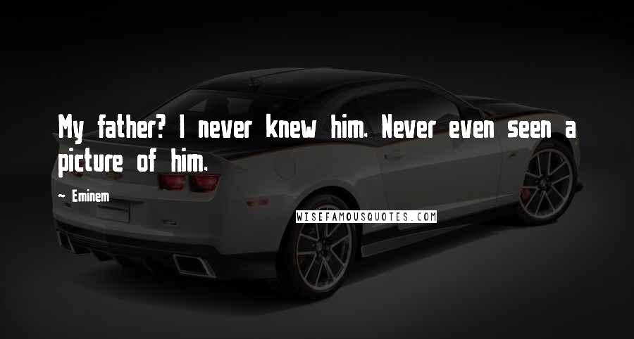 Eminem quotes: My father? I never knew him. Never even seen a picture of him.