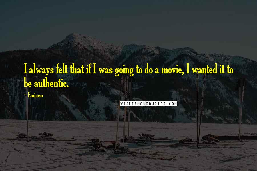 Eminem quotes: I always felt that if I was going to do a movie, I wanted it to be authentic.