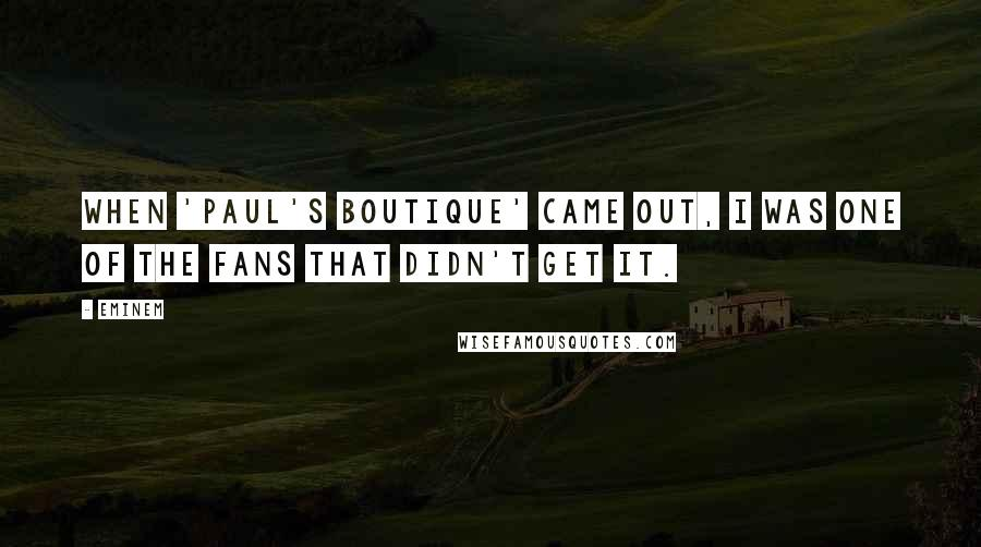 Eminem quotes: When 'Paul's Boutique' came out, I was one of the fans that didn't get it.
