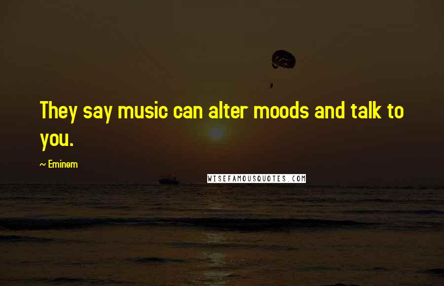 Eminem quotes: They say music can alter moods and talk to you.