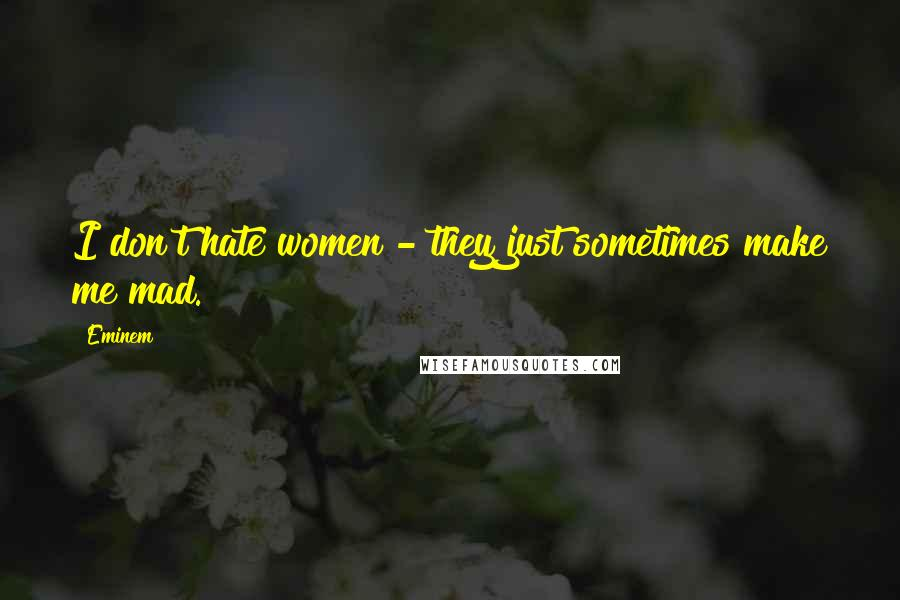 Eminem quotes: I don't hate women - they just sometimes make me mad.