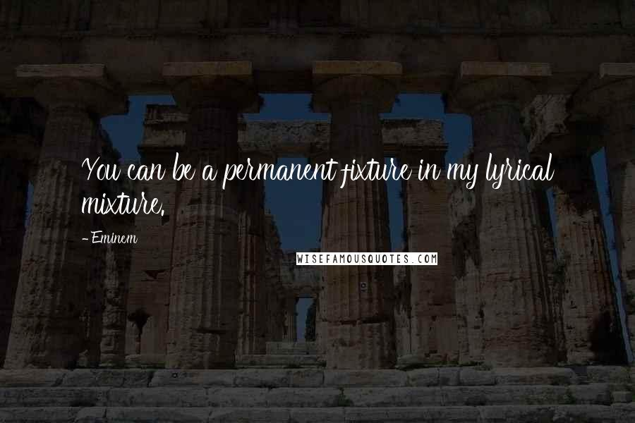 Eminem quotes: You can be a permanent fixture in my lyrical mixture.
