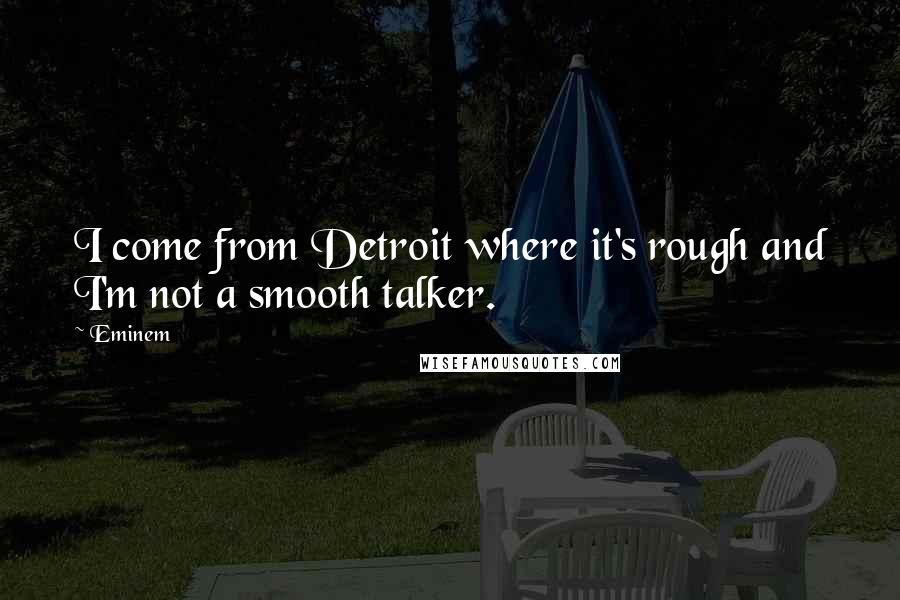 Eminem quotes: I come from Detroit where it's rough and I'm not a smooth talker.
