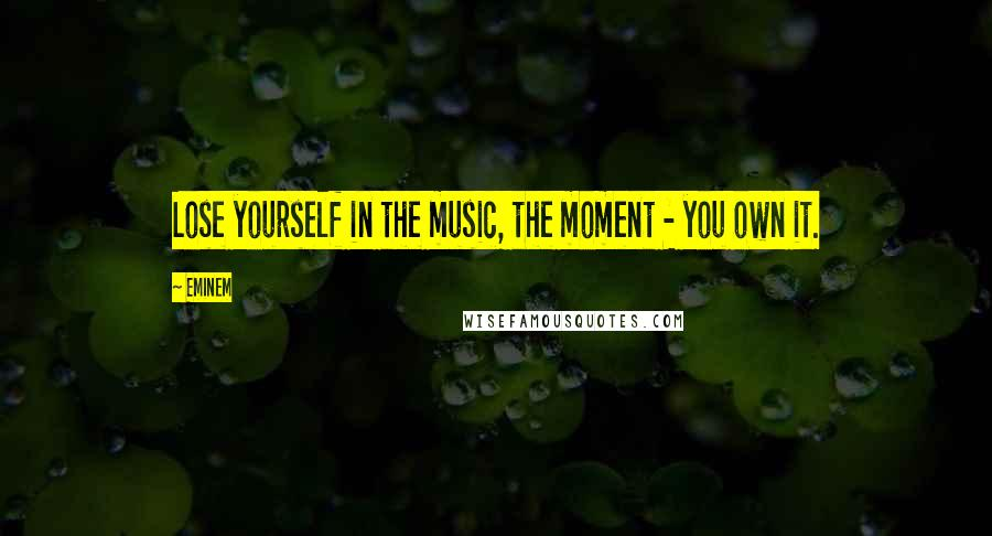 Eminem quotes: Lose yourself in the music, the moment - you own it.
