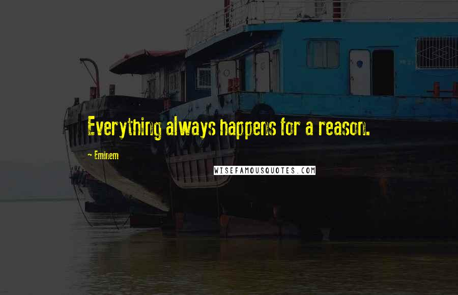 Eminem quotes: Everything always happens for a reason.