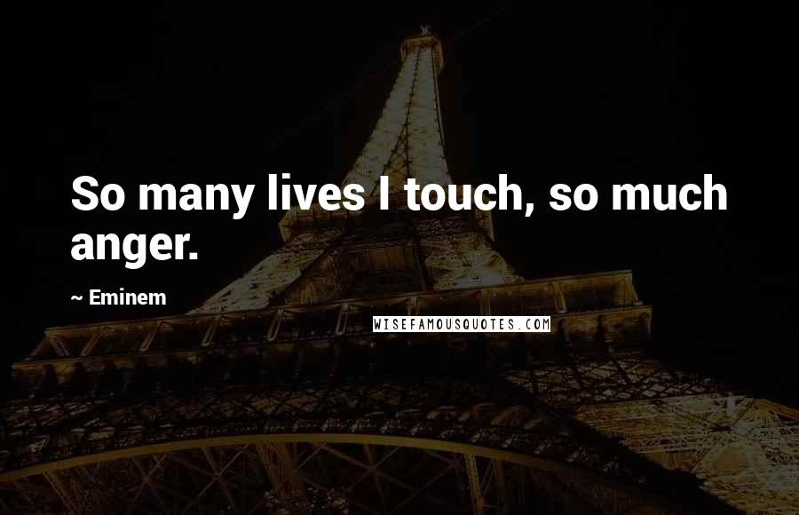 Eminem quotes: So many lives I touch, so much anger.
