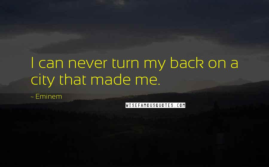 Eminem quotes: I can never turn my back on a city that made me.