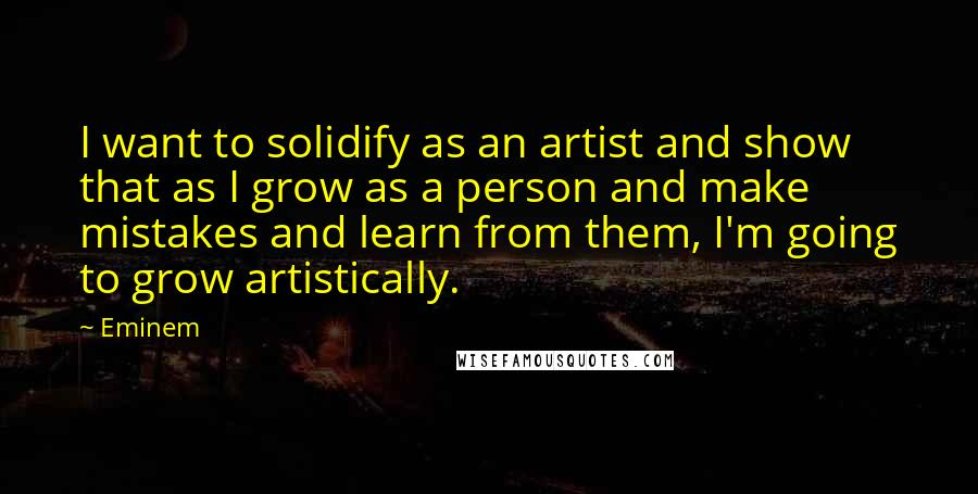 Eminem quotes: I want to solidify as an artist and show that as I grow as a person and make mistakes and learn from them, I'm going to grow artistically.