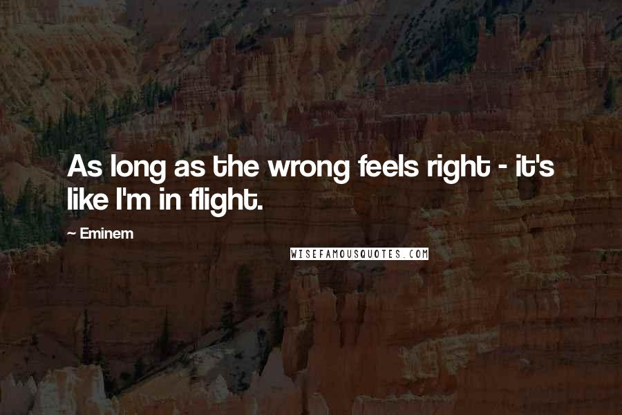 Eminem quotes: As long as the wrong feels right - it's like I'm in flight.