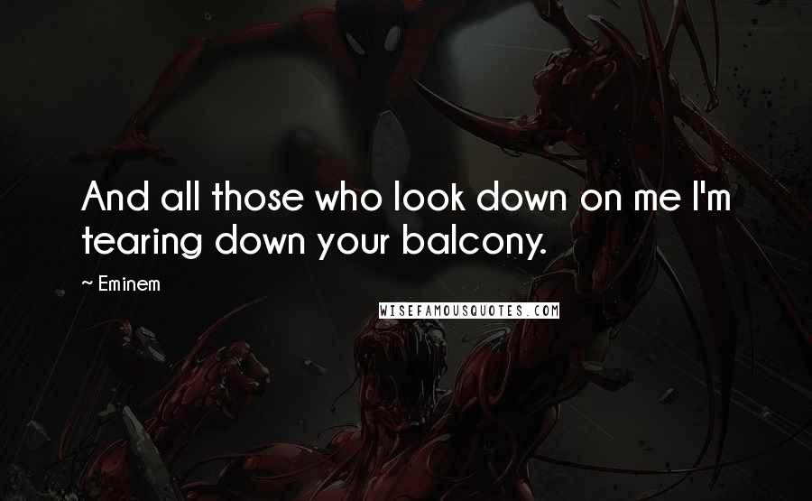Eminem quotes: And all those who look down on me I'm tearing down your balcony.