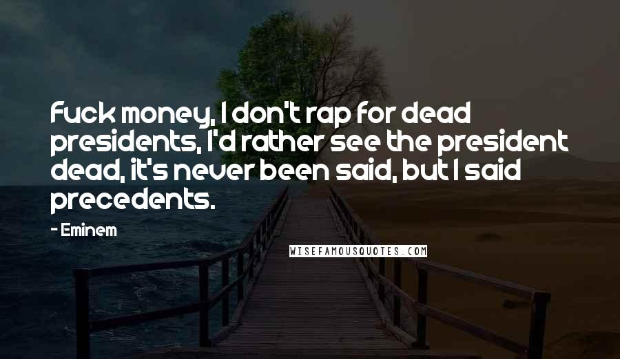 Eminem quotes: Fuck money, I don't rap for dead presidents, I'd rather see the president dead, it's never been said, but I said precedents.