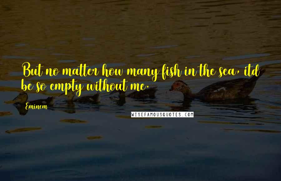 Eminem quotes: But no matter how many fish in the sea, itd be so empty without me.