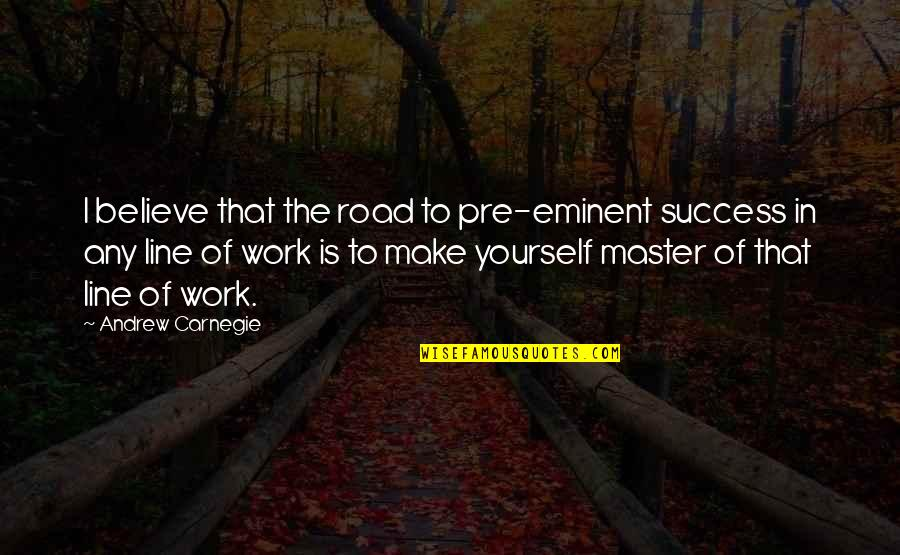 Eminent Quotes By Andrew Carnegie: I believe that the road to pre-eminent success