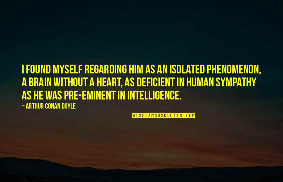 Eminent Quotes By Arthur Conan Doyle: I found myself regarding him as an isolated