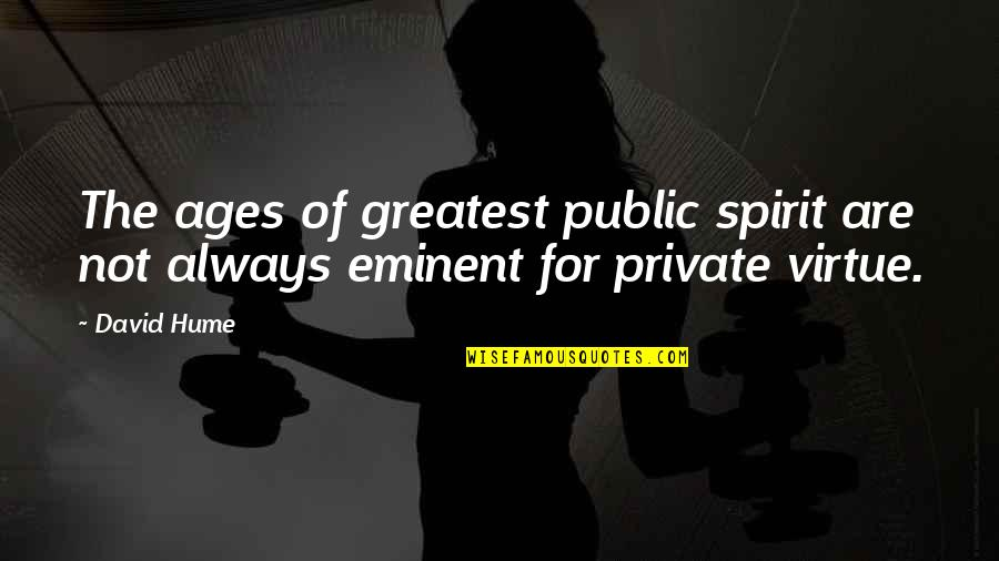 Eminent Quotes By David Hume: The ages of greatest public spirit are not