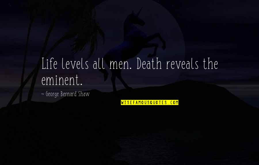 Eminent Quotes By George Bernard Shaw: Life levels all men. Death reveals the eminent.