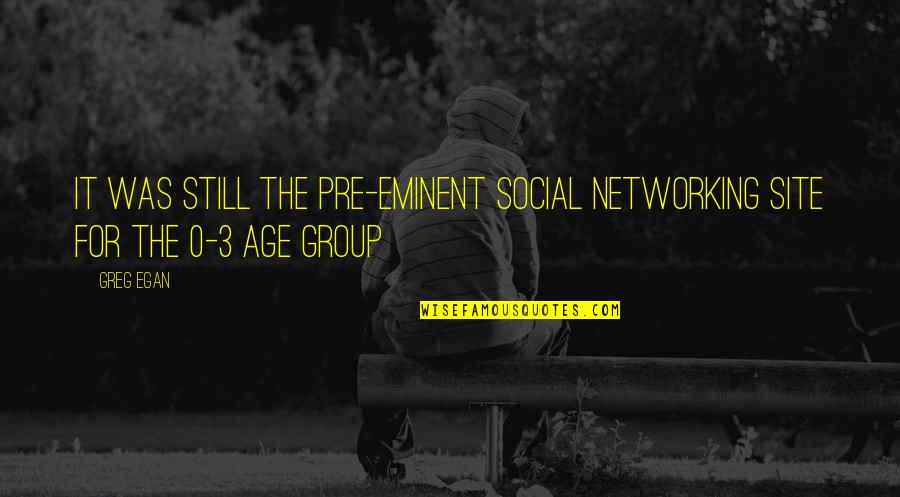 Eminent Quotes By Greg Egan: It was still the pre-eminent social networking site