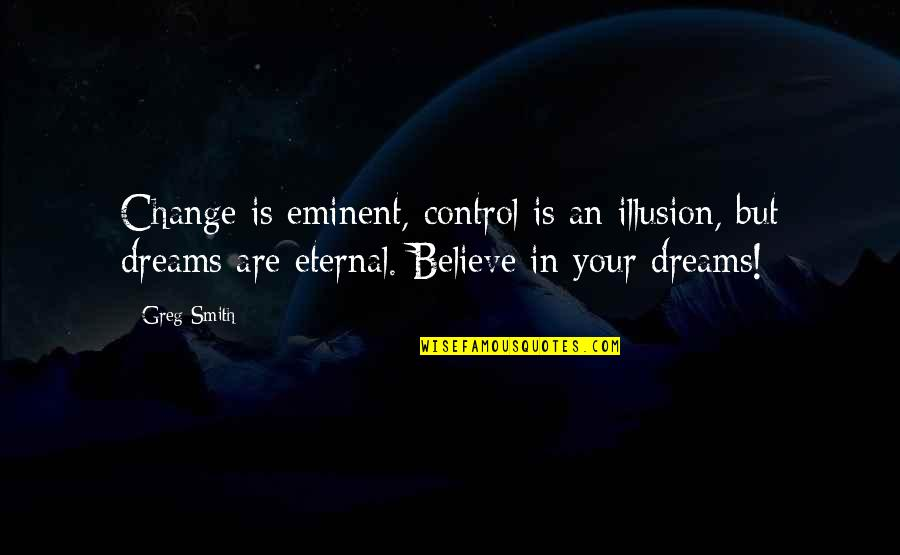 Eminent Quotes By Greg Smith: Change is eminent, control is an illusion, but