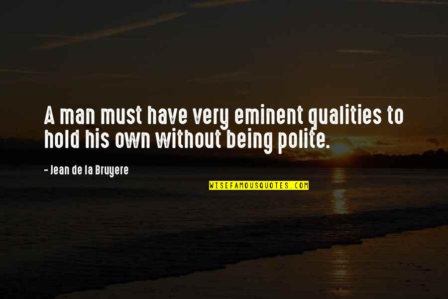 Eminent Quotes By Jean De La Bruyere: A man must have very eminent qualities to
